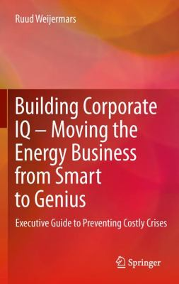 Building Corporate IQ - Moving the Energy Business from Smart to Genius Executive Guide to Preventing Costly Crises  2012 9780857296788 Front Cover