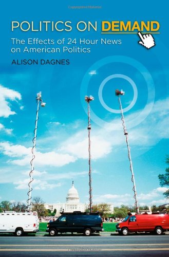 Politics on Demand The Effects of 24-Hour News on American Politics  2010 9780313382789 Front Cover