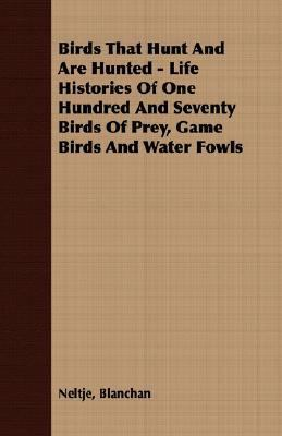 Birds That Hunt and Are Hunted - Life Histories of One Hundred and Seventy Birds of Prey, Game Birds and Water Fowls  N/A 9781406722789 Front Cover