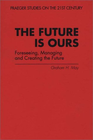 Future Is Ours Foreseeing, Managing and Creating the Future N/A 9780275956790 Front Cover