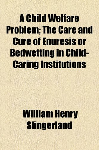 Child Welfare Problem; the Care and Cure of Enuresis or Bedwetting in Child-Caring Institutions  2010 edition cover