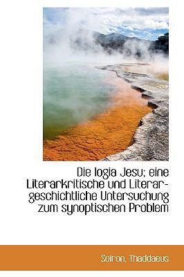 Die Logia Jesu; eine Literarkritische und Literar-Geschichtliche Untersuchung Zum Synoptischen Probl  N/A 9781113377791 Front Cover