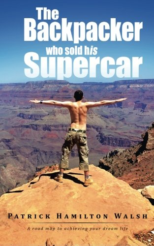 Backpacker Who Sold His Supercar A Road Map to Achieving Your Dream Life  2013 9781490717791 Front Cover