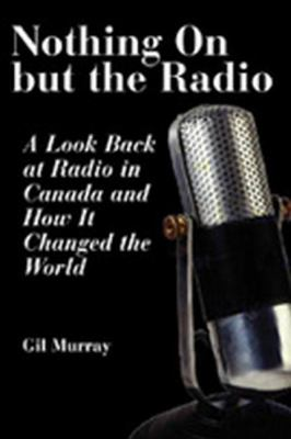Nothing on but the Radio A Look Back at Radio in Canada and How It Changed the World  2003 9781550024791 Front Cover