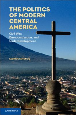 Politics of Modern Central America Civil War, Democratization, and Underdevelopment  2012 9780521730792 Front Cover