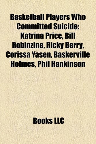 Basketball Players Who Committed Suicide : Katrina Price, Bill Robinzine, Ricky Berry, Corissa Yasen, Baskerville Holmes, Phil Hankinson  2010 edition cover