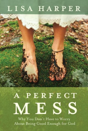 Perfect Mess Why You Don't Have to Worry about Being Good Enough for God  2009 9781400074792 Front Cover