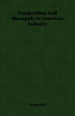 Competition and Monopoly in American Industry  N/A 9781406759792 Front Cover
