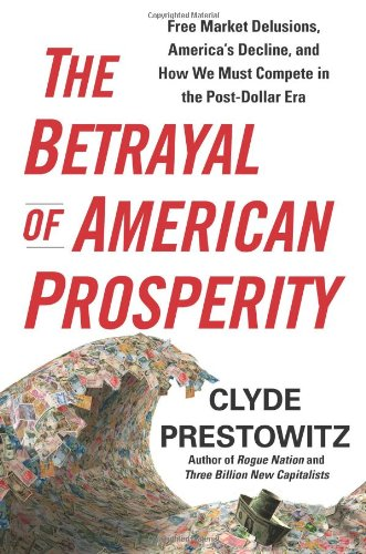 Betrayal of American Prosperity Free Market Delusions, America's Decline, and How We Must Compete in the Post-Dollar Era  2010 9781439119792 Front Cover