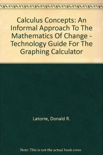 Calculus Concepts Technology Guide for the Graphing Calculator : Used with ... Latorre-Calculus Concepts: An Informal Approach to the Mathematics of Change 2nd 2002 9780618121793 Front Cover