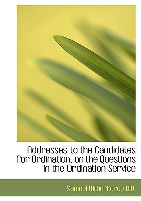 Addresses to the Candidates for Ordination, on the Questions in the Ordination Service N/A 9781115209793 Front Cover