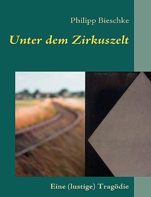 Unter dem Zirkuszelt Eine (lustige) Trag�die  2009 9783837062793 Front Cover