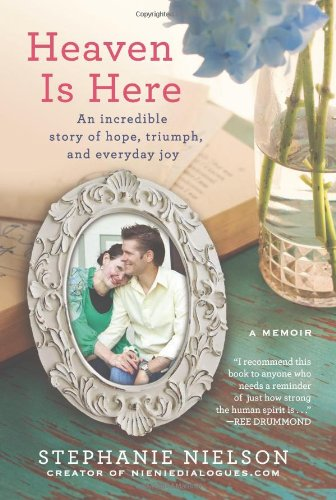 Heaven Is Here An Incredible Story of Hope, Triumph, and Everyday Joy  2012 9781401341794 Front Cover