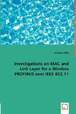 Investigations on MAC and Link Layer for a Wireless PROFIBUS over IEEE 802.11:   2008 9783836484794 Front Cover