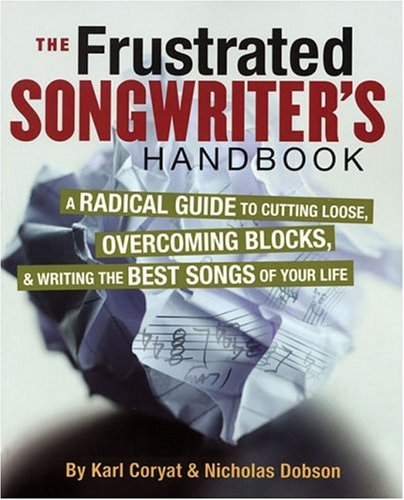 Frustrated Songwriter's Handbook A Radical Guide to Cutting Loose, Overcoming Blocks, and Writing the Best Songs of Your Life  2006 9780879308797 Front Cover