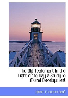 Old Testament in the Light of to Day a Study in Moral Development N/A 9781113854797 Front Cover