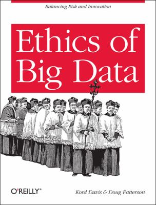 Ethics of Big Data Balancing Risk and Innovation  2012 9781449311797 Front Cover
