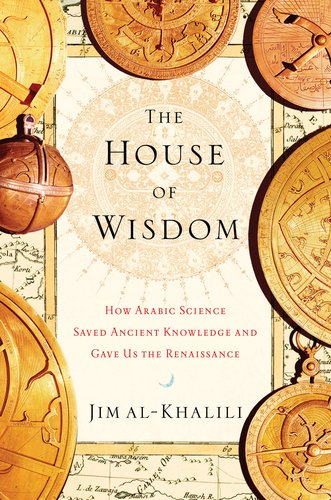 House of Wisdom How Arabic Science Saved Ancient Knowledge and Gave Us the Renaissance  2011 edition cover