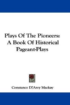 Plays of the Pioneers : A Book of Historical Pageant-Plays N/A 9780548315798 Front Cover