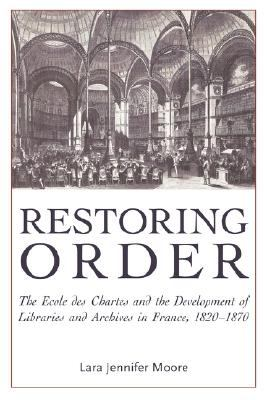 Restoring Order The Ecole des Chartes and the Organization of Archives and Libraries in France, 1820-1870  2005 9780977861798 Front Cover