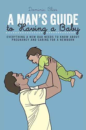 Man's Guide to Having a Baby Everything a New Dad Needs to Know about Pregnancy and Caring for a Newborn  2015 9781909313798 Front Cover