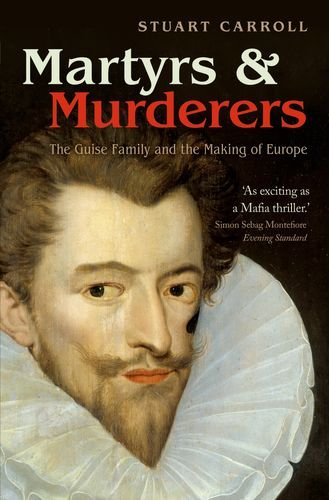 Martyrs and Murderers The Guise Family and the Making of Europe  2011 9780199596799 Front Cover