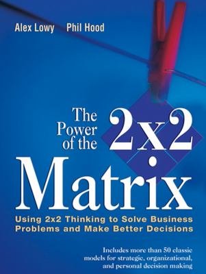 Power of the 2x2 Matrix Using 2x2 Thinking to Solve Business Problems and Make Better Decisions  2004 9781118008799 Front Cover