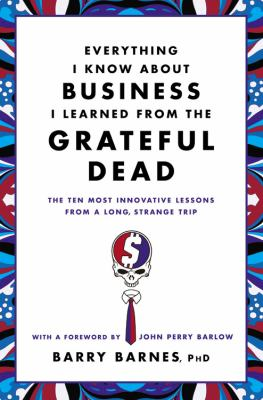Everything I Know about Business I Learned from the Grateful Dead The Ten Most Innovative Lessons from a Long, Strange Trip  2012 edition cover