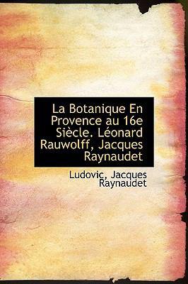 Botanique en Provence Au 16e Si�cle L�onard Rauwolff, Jacques Raynaudet N/A 9781113785800 Front Cover