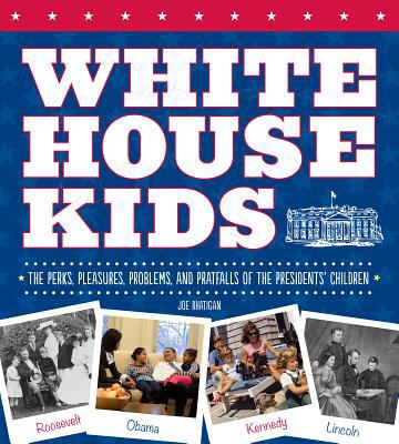 White House Kids The Perks, Pleasures, Problems, and Pratfalls of the Presidents' Children  2012 9781936140800 Front Cover