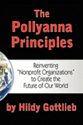 Pollyanna Principles Reinventing Nonprofit Organizations to Create the Future of Our World N/A 9780981892801 Front Cover