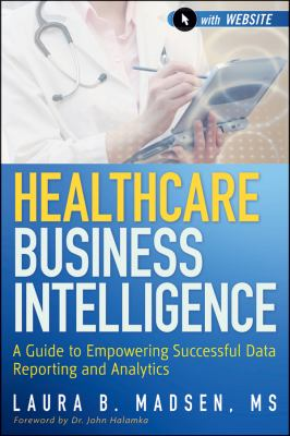 Healthcare Business Intelligence A Guide to Empowering Successful Data Reporting and Analytics  2012 edition cover