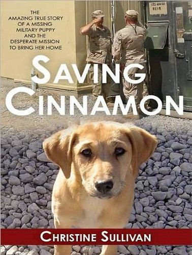 Saving Cinnamon: The Amazing True Story of a Missing Military Puppy and the Desperate Mission to Bring Her Home  2009 9781400114801 Front Cover