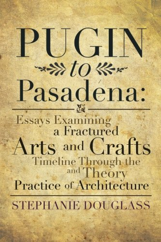 Pugin to Pasadena Essays Examining a Fractured Arts and Crafts Timeline Through the Theory and Practice of Architecture  2013 9781483649801 Front Cover