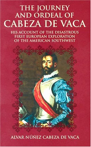 Journey and Ordeal of Cabeza de Vaca His Account of the Disastrous First European Exploration of the American Southwest  2003 edition cover