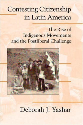 Contesting Citizenship in Latin America The Rise of Indigenous Movements and the Postliberal Challenge  2005 edition cover