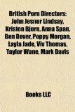 British Porn Directors : John Jesnor Lindsay, Kristen Bjorn, Anna Span, Ben Dover, Poppy Morgan, Layla Jade, Viv Thomas, Taylor Wane, Mark Davis  2010 9781155329802 Front Cover