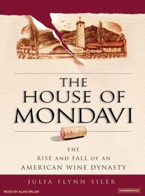 The House of Mondavi: The Rise and Fall of an American Wine Dynasty  2007 9781400104802 Front Cover