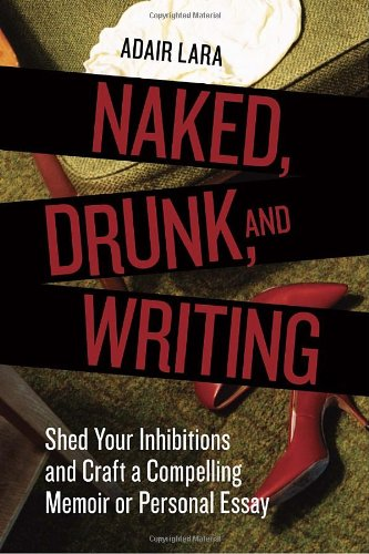 Naked, Drunk, and Writing Shed Your Inhibitions and Craft a Compelling Memoir or Personal Essay  2010 edition cover