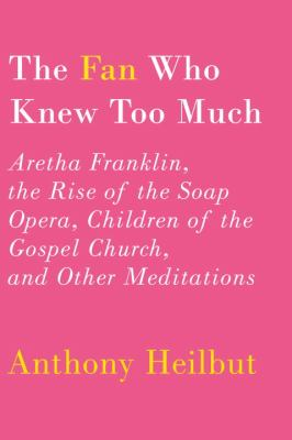Fan Who Knew Too Much Aretha Franklin, the Rise of the Soap Opera, Children of the Gospel Church, and Other Meditations N/A 9780375400803 Front Cover