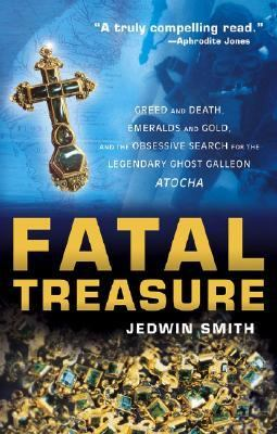 Fatal Treasure Greed and Death, Emeralds and Gold, and the Obsessive Search for the Legendary Ghost Galleon Atocha  2003 9780471696803 Front Cover