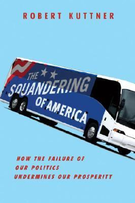Squandering of America How the Failure of Our Politics Undermines Our Prosperity  2007 9781400040803 Front Cover