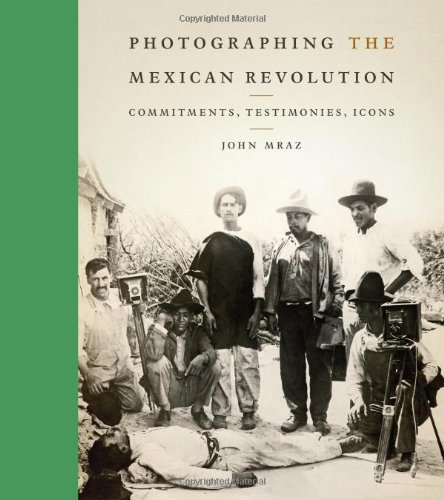 Photographing the Mexican Revolution Commitments, Testimonies, Icons  2012 edition cover