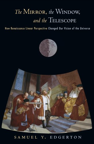 Mirror, the Window, and the Telescope How Renaissance Linear Perspective Changed Our Vision of the Universe  2009 9780801474804 Front Cover