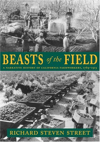Beasts of the Field A Narrative History of California Farmworkers, 1769-1913  2004 9780804738804 Front Cover