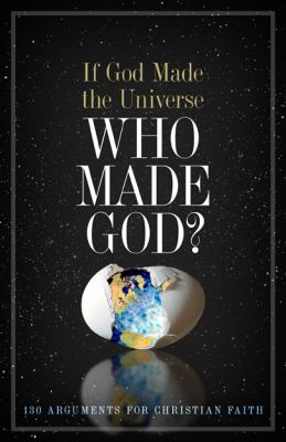 If God Made the Universe, Who Made God? 130 Arguments for Christian Faith  2012 edition cover