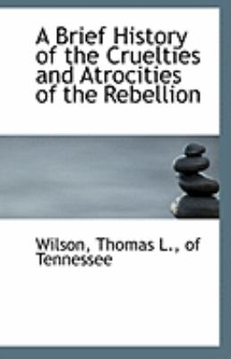 Brief History of the Cruelties and Atrocities of the Rebellion  N/A 9781113256805 Front Cover