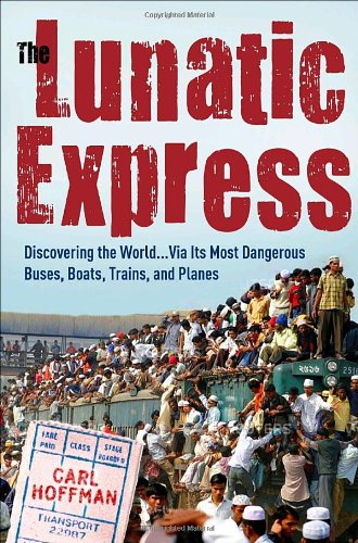 Lunatic Express Discovering the World ... Via Its Most Dangerous Buses, Boats, Trains, and Planes  2010 edition cover