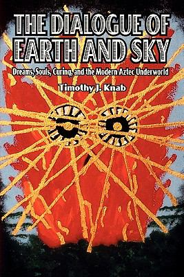 Dialogue of Earth and Sky Dreams, Souls, Curing, and the Modern Aztec Underworld  2009 edition cover