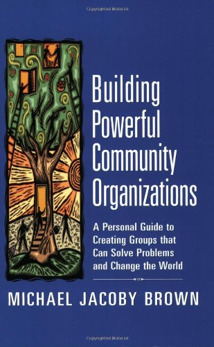 Building Powerful Community Organizations A Personal Guide to Creating Groups That Can Solve Problems and Change the World  2006 edition cover